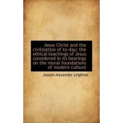 Jesus Christ and the Civilization of To-Day; The Ethical Teachings of Jesus Considered in Its Bearin by Joseph Alexander Leighton