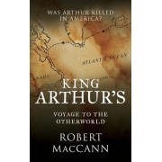 King Arthur's Voyage to the Otherworld: Was Arthur Killed in America?