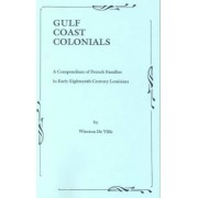 Gulf Coast Colonials. a Compendium of French Families in Early Eighteenth Century Louisiana by Winston De Ville