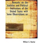Remarks on the Statistics and Political Institutions of the United States with Some Observations on by William G Ouseley