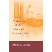 Patient Autonomy and the Ethics of Responsibility by Alfred I. Tauber
