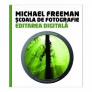 Scoala de Fotografie: Editarea Digitala - Michael Freeman & Steve Luck