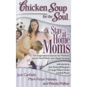 Chicken Soup for the Soul: Stay-At-Home Moms by Jack Canfield
