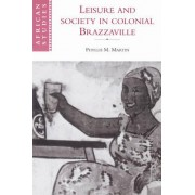 Leisure and Society in Colonial Brazzaville by Phyllis M. Martin