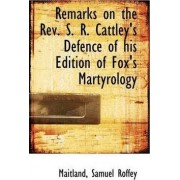 Remarks on the REV. S. R. Cattley's Defence of His Edition of Fox's Martyrology by Maitland Samuel Roffey