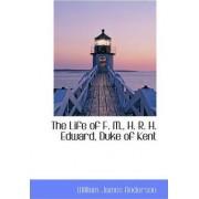 The Life of F. M., H. R. H. Edward, Duke of Kent by William James Anderson