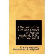 A Memoir of the Life and Labors of Francis Wayland, D.D., LL. D., Volume II by Heman Lincoln Wayland Franci Wayland