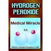 Hydrogen Peroxide - Medical Miracle by William Campbell Douglass
