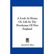 A Look at Home Or, Life in the Poorhouse of New England by Samuel H Elliot