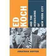 Ed Koch and the Rebuilding of New York City by Jonathan Soffer