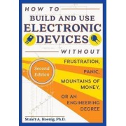 How to Build and Use Electronic Devices Without Frustration Panic Mountains of Money or an Engineer Degree by Stuart A Hoenig