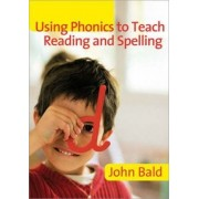 Using Phonics to Teach Reading and Spelling by John Bald
