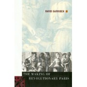 The Making of Revolutionary Paris by David Garrioch