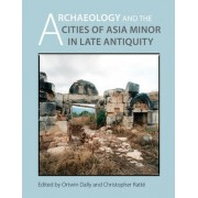 Archaeology and the Cities of Late Antiquity in Asia Minor by Ortwin Dally