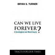 Can We Live Forever? by Professor Bryan S. Turner