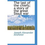The Last of the Chiefs; A Story of the Great Sioux War by Joseph Alexander Altsheler