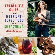 Arabella's Guide to... Nutrient-Dense Food on a Shoestring by Arabella Forge