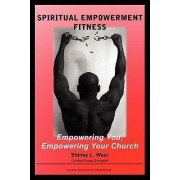 Spiritual Empowerment Fitness Empowering You; Empowering Your Church by Sidney L West