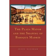 The Plaza Mayor and the Shaping of Baroque Madrid by Jesus Escobar