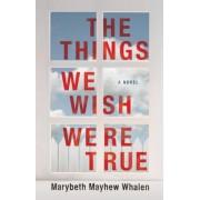 The Things We Wish Were True by Marybeth Mayhew Whalen