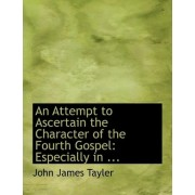 An Attempt to Ascertain the Character of the Fourth Gospel by John James Tayler