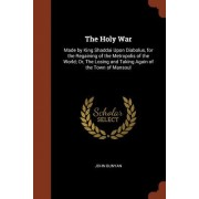 The Holy War: Made by King Shaddai Upon Diabolus, for the Regaining of the Metropolis of the World; Or, the Losing and Taking Again
