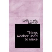 Things Mother Used to Make by Lydis Maria Gurney