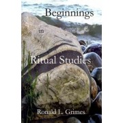 Beginnings in Ritual Studies by Director of Ritual Studies International and Professor Emeritus of Religion and Culture Ronald L Grimes
