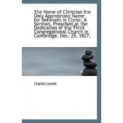 The Name of Christian the Only Appropriate Name for Believers in Christ by Charles Lowell