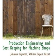Production Engineering and Cost Keeping for Machine Shops by Johnson Heywood