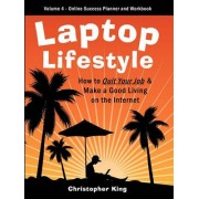 Laptop Lifestyle - How to Quit Your Job and Make a Good Living on the Internet (Volume 4 - From Dream to Reality - The Online Success Planner and Workbook) by Chris King