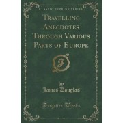 Travelling Anecdotes Through Various Parts of Europe (Classic Reprint) by James Douglas