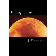 Killing Christ: A Former Christian's Guide to Debating Theists (and Winning)