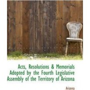 Acts, Resolutions & Memorials Adopted by the Fourth Legislative Assembly of the Territory of Arizona by Arizona