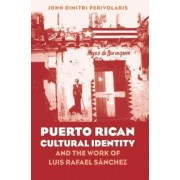 Puerto Rican Cultural Identity and the Work of Luis Rafael Sanchez by John Dimitri Perivolaris