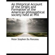 An Historical Account of the Origin and Formation of the American Philosophical Society Held at Phil by Peter Stephen Du Ponceau