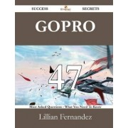 Gopro 47 Success Secrets - 47 Most Asked Questions on Gopro - What You Need to Know by Lillian Fernandez