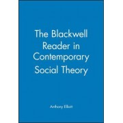 The Blackwell Reader in Contemporary Social Theory by Anthony Elliott