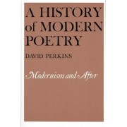 A History of Modern Poetry: Modernism and After by David Perkins