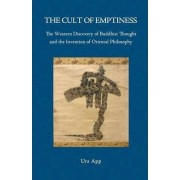 The Cult of Emptiness. the Western Discovery of Buddhist Thought and the Invention of Oriental Philosophy by Urs App