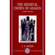 The Medieval Crown of Aragon by Professor of History Thomas N Bisson