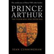 Prince Arthur: The Tudor King Who Never Was