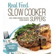 Real Food Slow Cooker Suppers: Quick and Easy, Family-Friendly Recipes from Scratch