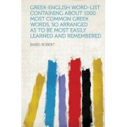 Greek-English Word-List Containing about 1000 Most Common Greek Words, So Arranged as to Be Most Easily Learned and Remembered by Baird Robert