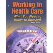 Working in Health Care: What You Need to Know to Succeed by Michael W. Drafke