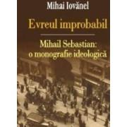 Evreul improbabil. Mihail Sebastian O monografie ideologica - Mihai Iovanel