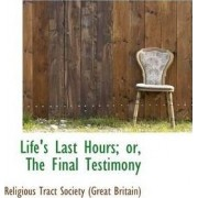 Life's Last Hours; Or, the Final Testimony by Religio Tract Society (Great Britain)