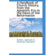 A Handbook of Church History, from the Apostolic Era to the Dawn of the Reformation by Green Samuel G (Samuel Gosnell)