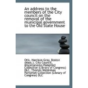 An Address to the Members of the City Council on the Removal of the Municipal Government to the Old by Otis Harrison Gray