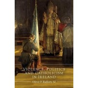 Violence, Politics and Catholicism in Ireland by Oliver P. Rafferty